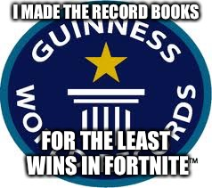 Guinness World Record | I MADE THE RECORD BOOKS FOR THE LEAST WINS IN FORTNITE | image tagged in memes,guinness world record | made w/ Imgflip meme maker