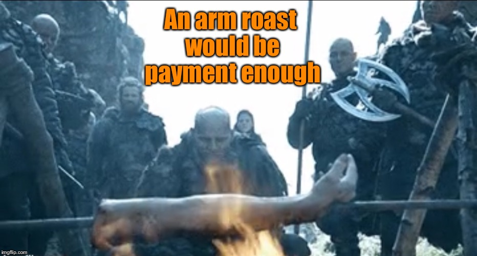 An arm roast would be payment enough | made w/ Imgflip meme maker