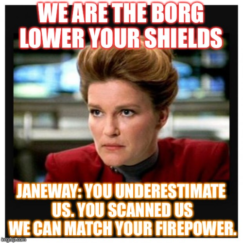 Janeway is angry at the Borg cuz they underestimate USS VOYAGER. *Very hard laughing* | WE ARE THE BORG LOWER YOUR SHIELDS JANEWAY: YOU UNDERESTIMATE US. YOU SCANNED US WE CAN MATCH YOUR FIREPOWER. | image tagged in janeway angry face | made w/ Imgflip meme maker