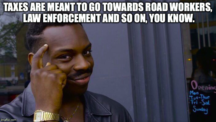Roll Safe Think About It Meme | TAXES ARE MEANT TO GO TOWARDS ROAD WORKERS, LAW ENFORCEMENT AND SO ON, YOU KNOW. | image tagged in memes,roll safe think about it | made w/ Imgflip meme maker