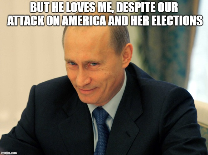 BUT HE LOVES ME, DESPITE OUR ATTACK ON AMERICA AND HER ELECTIONS | made w/ Imgflip meme maker