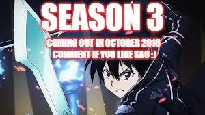 SAO | SEASON 3 COMING OUT IN OCTOBER 2018 COMMENT IF YOU LIKE SAO :) | image tagged in sao | made w/ Imgflip meme maker