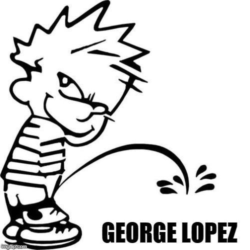 Calvin Peeing | GEORGE LOPEZ | image tagged in calvin peeing | made w/ Imgflip meme maker