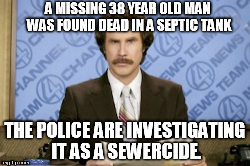 Ron Burgundy Meme | A MISSING 38 YEAR OLD MAN WAS FOUND DEAD IN A SEPTIC TANK THE POLICE ARE INVESTIGATING IT AS A SEWERCIDE. | image tagged in memes,ron burgundy | made w/ Imgflip meme maker
