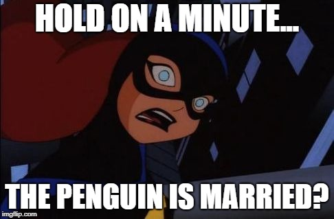 Shocked Batgirl | HOLD ON A MINUTE... THE PENGUIN IS MARRIED? | image tagged in shocked batgirl | made w/ Imgflip meme maker