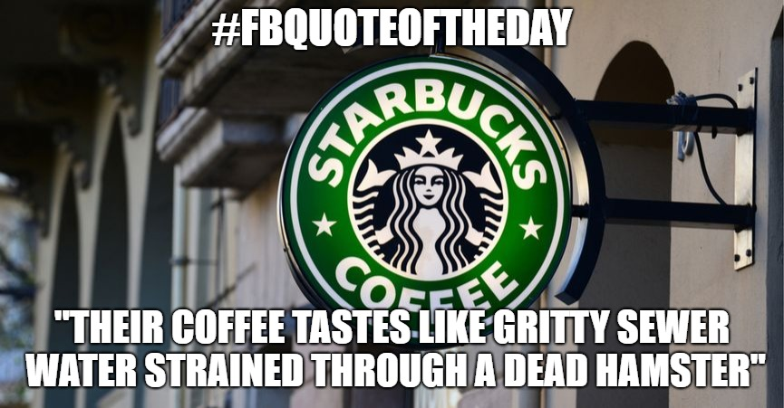 "Starbucks | #FBQUOTEOFTHEDAY ""THEIR COFFEE TASTES LIKE GRITTY SEWER WATER STRAINED THROUGH A DEAD HAMSTER"" 