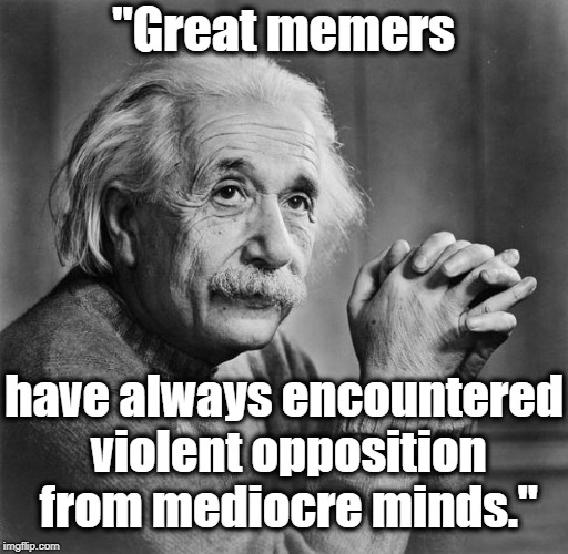 "Einstein | ""Great memers have always encountered violent opposition from mediocre minds."" 
