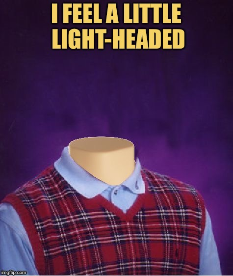 I FEEL A LITTLE LIGHT-HEADED | made w/ Imgflip meme maker