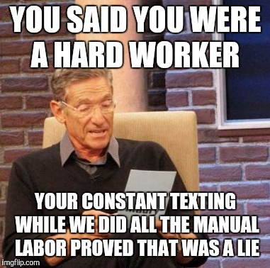 Maury Lie Detector Meme | YOU SAID YOU WERE A HARD WORKER YOUR CONSTANT TEXTING WHILE WE DID ALL THE MANUAL LABOR PROVED THAT WAS A LIE | image tagged in memes,maury lie detector,work sucks,coworkers,teamwork | made w/ Imgflip meme maker