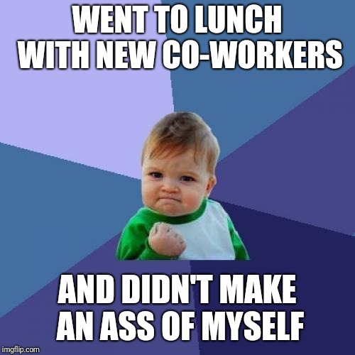 Mouth filter fully engaged | WENT TO LUNCH WITH NEW CO-WORKERS AND DIDN'T MAKE AN ASS OF MYSELF | image tagged in memes,success kid | made w/ Imgflip meme maker