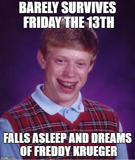 Nightmare on Saturday 14th | BARELY SURVIVES FRIDAY THE 13TH FALLS ASLEEP AND DREAMS OF FREDDY KRUEGER | image tagged in memes,bad luck brian,friday the 13th,nightmare on elm street | made w/ Imgflip meme maker