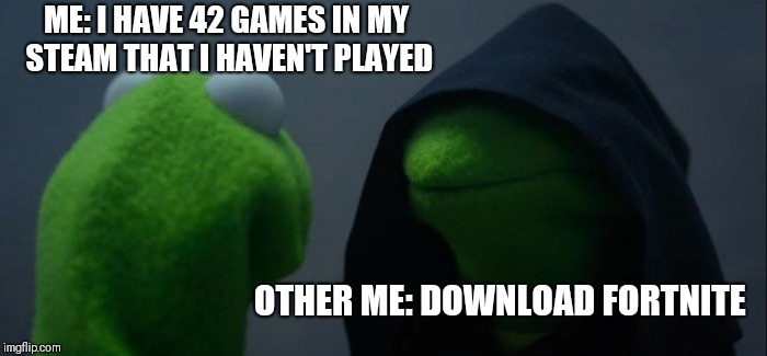 Evil Kermit Meme | ME: I HAVE 42 GAMES IN MY STEAM THAT I HAVEN'T PLAYED OTHER ME: DOWNLOAD FORTNITE | image tagged in memes,evil kermit | made w/ Imgflip meme maker