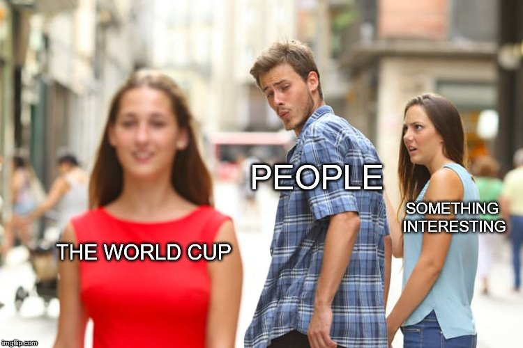 The Chess championships would be more entertaining | THE WORLD CUP PEOPLE SOMETHING INTERESTING | image tagged in memes,distracted boyfriend,world cup,2018,football | made w/ Imgflip meme maker
