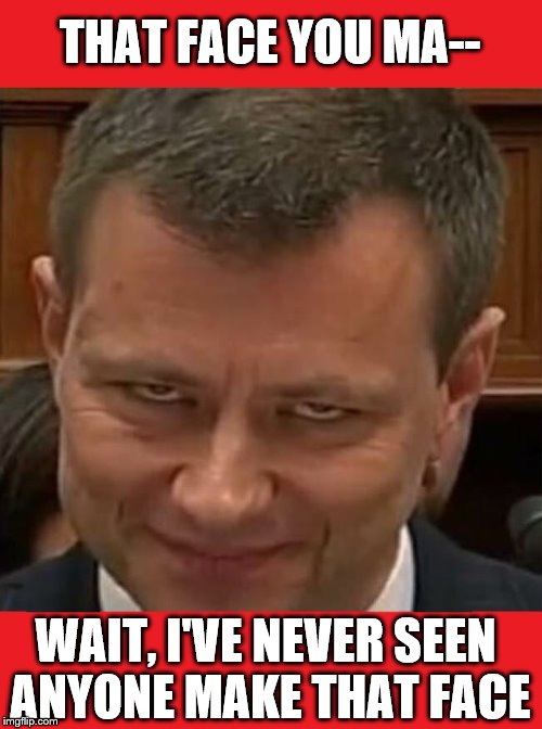 3 Words: Deep-Seated-Issues. | THAT FACE YOU MA-- WAIT, I'VE NEVER SEEN ANYONE MAKE THAT FACE | image tagged in strzok evil | made w/ Imgflip meme maker