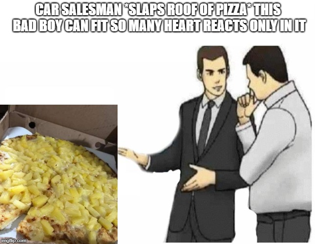 Car Salesman Slaps Hood Meme | CAR SALESMAN *SLAPS ROOF OF PIZZA* THIS BAD BOY CAN FIT SO MANY HEART REACTS ONLY IN IT | image tagged in slaps roof | made w/ Imgflip meme maker