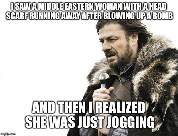 Brace Yourselves X is Coming Meme | I SAW A MIDDLE EASTERN WOMAN WITH A HEAD SCARF RUNNING AWAY AFTER BLOWING UP A BOMB AND THEN I REALIZED SHE WAS JUST JOGGING | image tagged in memes,brace yourselves x is coming | made w/ Imgflip meme maker