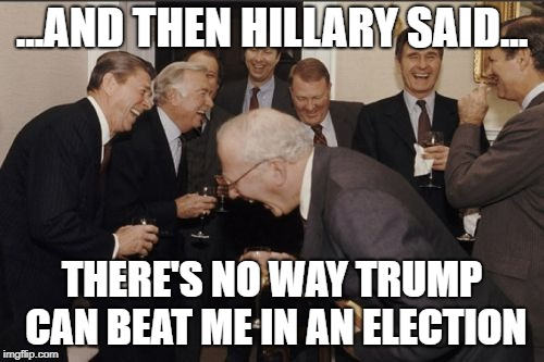 Laughing Men In Suits Meme | ...AND THEN HILLARY SAID... THERE'S NO WAY TRUMP CAN BEAT ME IN AN ELECTION | image tagged in memes,laughing men in suits | made w/ Imgflip meme maker
