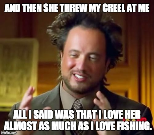 Ancient Aliens Meme | AND THEN SHE THREW MY CREEL AT ME ALL I SAID WAS THAT I LOVE HER ALMOST AS MUCH AS I LOVE FISHING. | image tagged in memes,ancient aliens | made w/ Imgflip meme maker