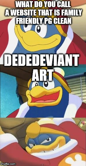 Bad Pun King Dedede | WHAT DO YOU CALL A WEBSITE THAT IS FAMILY FRIENDLY PG CLEAN DEDEDEVIANT ART | image tagged in bad pun king dedede | made w/ Imgflip meme maker