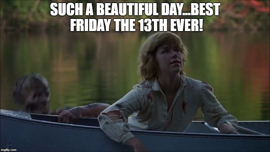 best friday the 13th ever | SUCH A BEAUTIFUL DAY...BEST FRIDAY THE 13TH EVER! | image tagged in friday the 13th,jason voorhees,jason | made w/ Imgflip meme maker