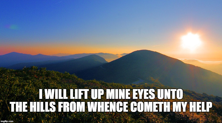 Psalm 121 | I WILL LIFT UP MINE EYES UNTO THE HILLS FROM WHENCE COMETH MY HELP | image tagged in hills,bible,verse,bible verse,psalm,god | made w/ Imgflip meme maker