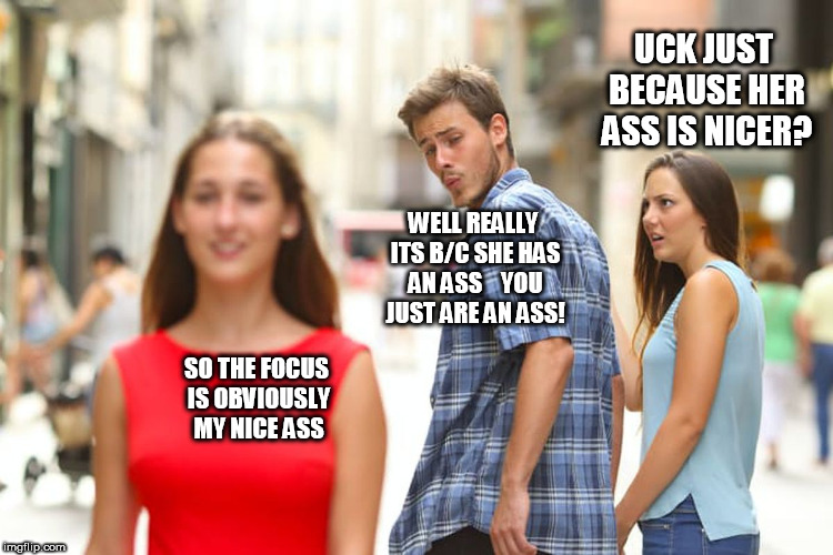 Distracted Boyfriend Meme | UCK JUST BECAUSE HER ASS IS NICER? SO THE FOCUS IS OBVIOUSLY MY NICE ASS WELL REALLY ITS B/C SHE HAS AN ASS    YOU JUST ARE AN ASS! | image tagged in memes,distracted boyfriend | made w/ Imgflip meme maker