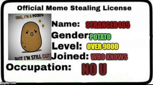 Meme Stealing License | STRANGER465 POTATO OVER 9000 WHO KNOWS NO U | image tagged in meme stealing license | made w/ Imgflip meme maker