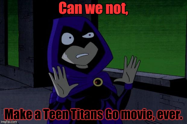 Can We Just Not? | Can we not, Make a Teen Titans Go movie, ever. | image tagged in raven teen titans,teen titans go,movie,teen titans | made w/ Imgflip meme maker