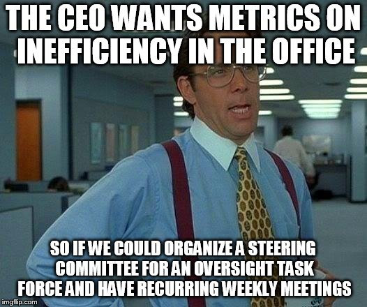 That Would Be Great Meme | THE CEO WANTS METRICS ON INEFFICIENCY IN THE OFFICE SO IF WE COULD ORGANIZE A STEERING COMMITTEE FOR AN OVERSIGHT TASK FORCE AND HAVE RECURR | image tagged in memes,that would be great | made w/ Imgflip meme maker