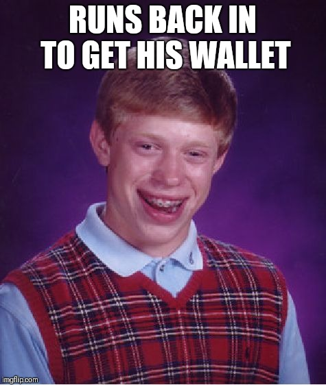 Bad Luck Brian Meme | RUNS BACK IN TO GET HIS WALLET | image tagged in memes,bad luck brian | made w/ Imgflip meme maker