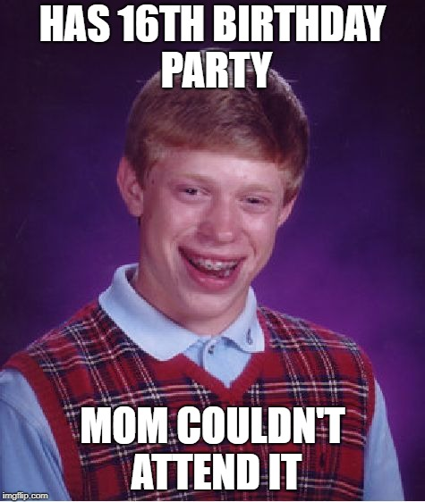 Bad Luck Brian Meme | HAS 16TH BIRTHDAY PARTY MOM COULDN'T ATTEND IT | image tagged in memes,bad luck brian | made w/ Imgflip meme maker