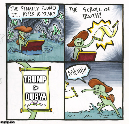 Who started the war against an emotion? | TRUMP > DUBYA | image tagged in memes,the scroll of truth,president,george w bush,donald trump,war on terror | made w/ Imgflip meme maker