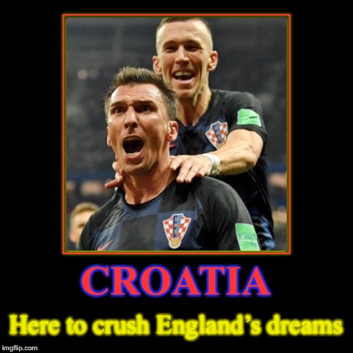 Croatia... | CROATIA | Here to crush England's dreams | image tagged in funny,demotivationals,croatia | made w/ Imgflip demotivational maker