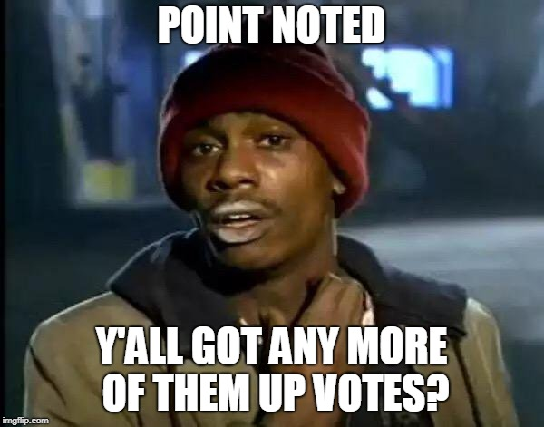 Y'all Got Any More Of That Meme | POINT NOTED Y'ALL GOT ANY MORE OF THEM UP VOTES? | image tagged in memes,y'all got any more of that | made w/ Imgflip meme maker