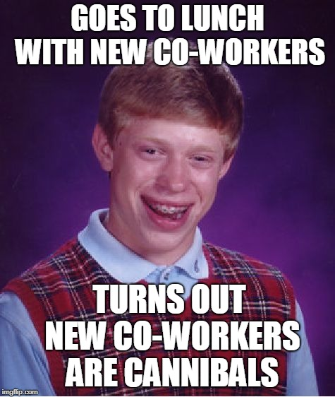 Bad Luck Brian Meme | GOES TO LUNCH WITH NEW CO-WORKERS TURNS OUT NEW CO-WORKERS ARE CANNIBALS | image tagged in memes,bad luck brian | made w/ Imgflip meme maker