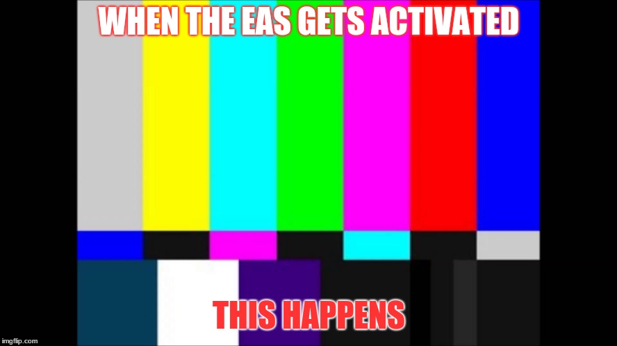 WHEN THE EAS GETS ACTIVATED THIS HAPPENS | image tagged in emergency broadcast | made w/ Imgflip meme maker