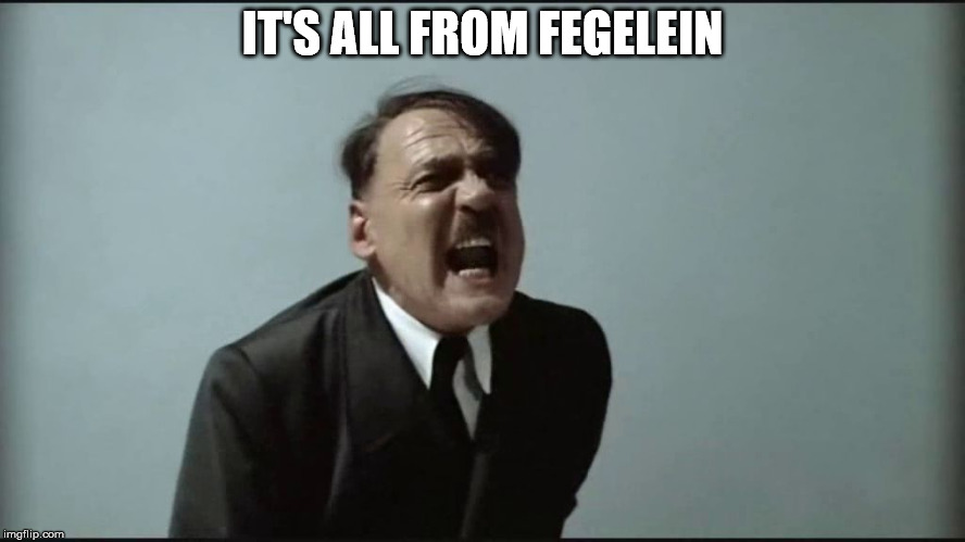 Fegelein! | IT'S ALL FROM FEGELEIN | image tagged in fegelein | made w/ Imgflip meme maker