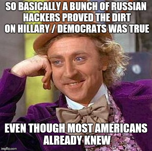 Creepy Condescending Wonka Meme | SO BASICALLY A BUNCH OF RUSSIAN HACKERS PROVED THE DIRT ON HILLARY / DEMOCRATS WAS TRUE EVEN THOUGH MOST AMERICANS ALREADY KNEW | image tagged in memes,creepy condescending wonka | made w/ Imgflip meme maker