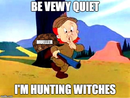 Elmer Fudd | BE VEWY QUIET I'M HUNTING WITCHES MUELLER | image tagged in elmer fudd,scumbag,mueller | made w/ Imgflip meme maker