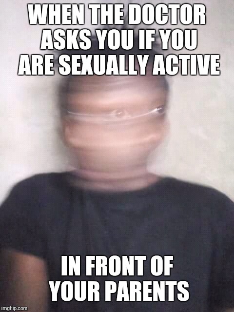Hell to the no lol | WHEN THE DOCTOR ASKS YOU IF YOU ARE SEXUALLY ACTIVE IN FRONT OF YOUR PARENTS | image tagged in memes | made w/ Imgflip meme maker