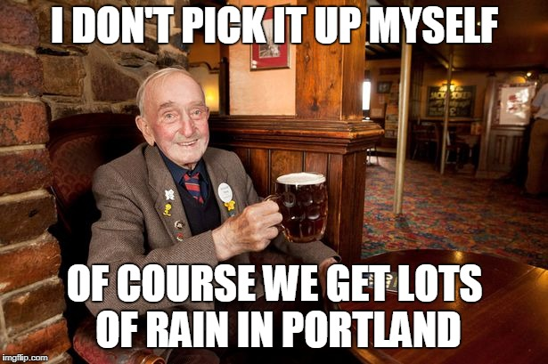 I DON'T PICK IT UP MYSELF OF COURSE WE GET LOTS OF RAIN IN PORTLAND | made w/ Imgflip meme maker