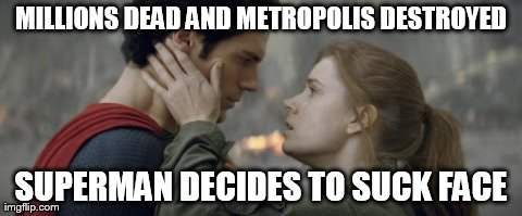 MILLIONS DEAD AND METROPOLIS DESTROYED SUPERMAN DECIDES TO SUCK FACE | image tagged in man of steel | made w/ Imgflip meme maker