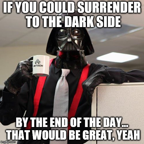 Darth Vader Office Space | IF YOU COULD SURRENDER TO THE DARK SIDE BY THE END OF THE DAY... THAT WOULD BE GREAT, YEAH | image tagged in darth vader office space | made w/ Imgflip meme maker