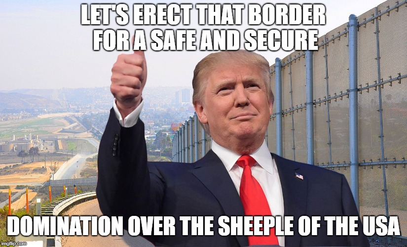 Trump's Domination | LET'S ERECT THAT BORDER FOR A SAFE AND SECURE DOMINATION OVER THE SHEEPLE OF THE USA | image tagged in donald trump usa president wall the wall border mexico | made w/ Imgflip meme maker