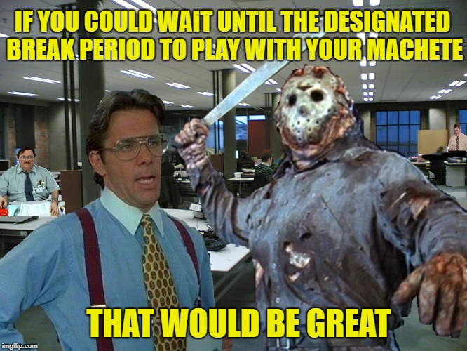 Working on Friday the 13th | IF YOU COULD WAIT UNTIL THE DESIGNATED BREAK PERIOD TO PLAY WITH YOUR MACHETE THAT WOULD BE GREAT | image tagged in funny memes,that would be great,jason voorhees,friday the 13th,happy friday | made w/ Imgflip meme maker