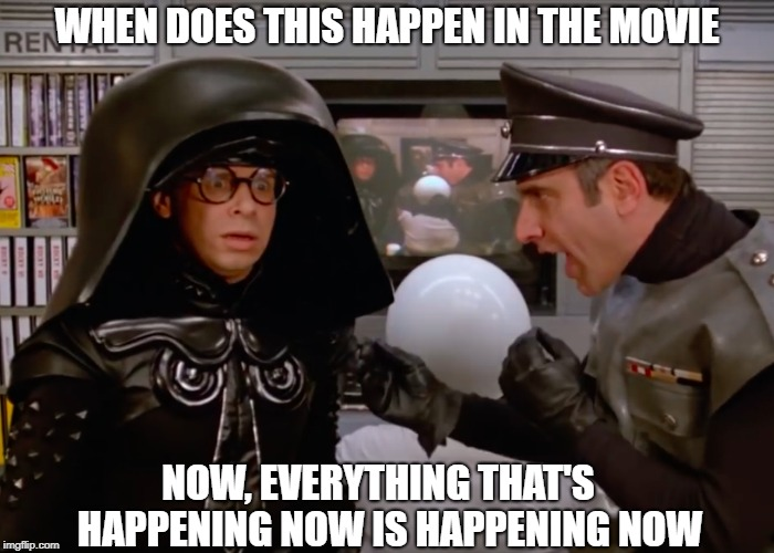 Spaceballs: We're In Now Now | WHEN DOES THIS HAPPEN IN THE MOVIE NOW, EVERYTHING THAT'S   HAPPENING NOW IS HAPPENING NOW | image tagged in memes | made w/ Imgflip meme maker