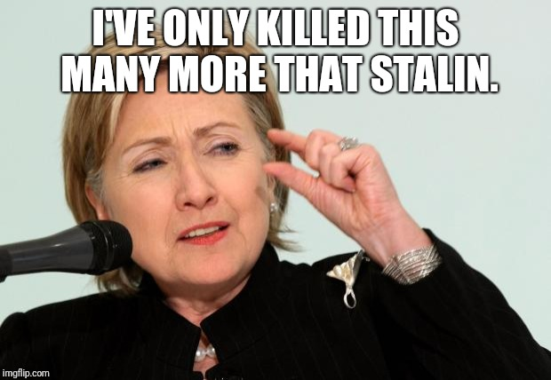 Hillary Clinton Fingers | I'VE ONLY KILLED THIS MANY MORE THAT STALIN. | image tagged in hillary clinton fingers | made w/ Imgflip meme maker