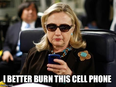 Hillary Clinton Cellphone Meme | I BETTER BURN THIS CELL PHONE | image tagged in memes,hillary clinton cellphone | made w/ Imgflip meme maker