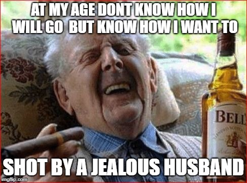 AT MY AGE DONT KNOW HOW I WILL GO  BUT KNOW HOW I WANT TO SHOT BY A JEALOUS HUSBAND | made w/ Imgflip meme maker