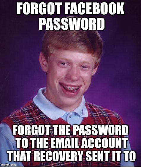 Bad Luck Brian Meme | FORGOT FACEBOOK PASSWORD FORGOT THE PASSWORD TO THE EMAIL ACCOUNT THAT RECOVERY SENT IT TO | image tagged in memes,bad luck brian | made w/ Imgflip meme maker